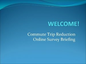 WELCOME Commute Trip Reduction Online Survey Briefing The