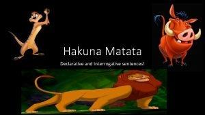 Hakuna Matata Declarative and Interrogative sentences Declarative Sentence