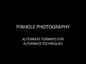 PINHOLE PHOTOGRAPHY ALTERNATE FORMATS FOR ALTERNATE TECHNIQUES 4