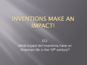 INVENTIONS MAKE AN IMPACT EQ What impact did