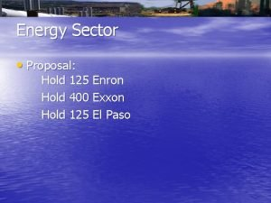 Energy Sector Proposal Hold 125 Enron Hold 400