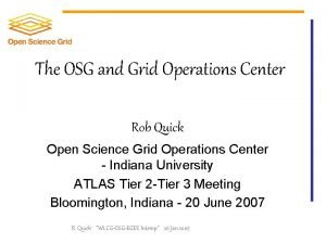 The OSG and Grid Operations Center Rob Quick