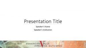 Presentation Title Speakers Name Speakers Institution Disclosure IMPORTANT