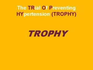The TRial Of Preventing HYpertension TROPHY TROPHY TROPHY