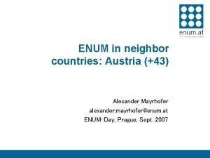 ENUM in neighbor countries Austria 43 Alexander Mayrhofer