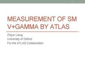 1 MEASUREMENT OF SM VGAMMA BY ATLAS Zhijun