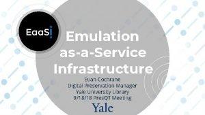 Emulation asaService Infrastructure Euan Cochrane Digital Preservation Manager