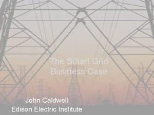 The Smart Grid Business Case John Caldwell Edison