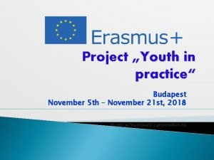 Project Youth in practice Budapest November 5 th