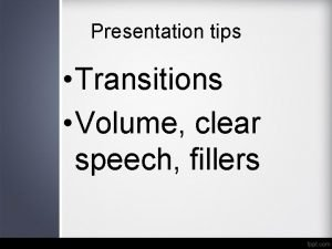 Presentation tips Transitions Volume clear speech fillers Transitions