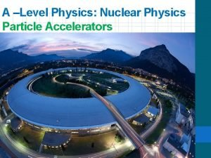 A Level Physics Nuclear Physics Particle Accelerators Objectives