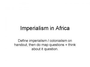 Imperialism in Africa Define imperialism colonialism on handout