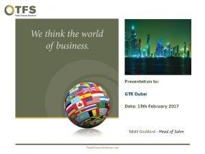 Presentation to GTR Dubai Date 13 th February