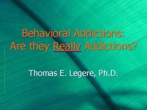 Behavioral Addictions Are they Really Addictions Thomas E