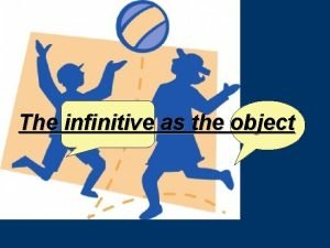 The infinitive as the object 1 verb infinitive
