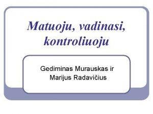 Matuoju vadinasi kontroliuoju Gediminas Murauskas ir Marijus Radaviius