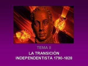 TEMA II LA TRANSICIN INDEPENDENTISTA 1790 1828 Independencia