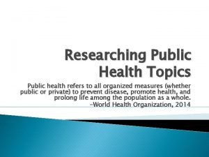 Researching Public Health Topics Public health refers to