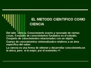 EL METODO CIENTIFICO COMO CIENCIA Del latn ciencia