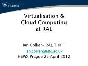 Virtualisation Cloud Computing at RAL Ian Collier RAL