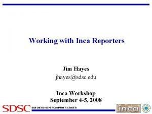 Working with Inca Reporters Jim Hayes jhayessdsc edu