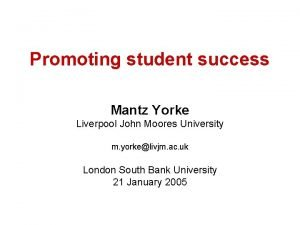 Promoting student success Mantz Yorke Liverpool John Moores