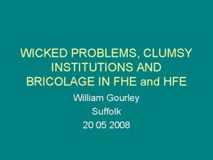 WICKED PROBLEMS CLUMSY INSTITUTIONS AND BRICOLAGE IN FHE
