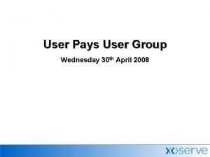 User Pays User Group Wednesday 30 th April