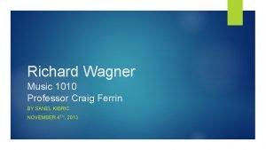 Richard Wagner Music 1010 Professor Craig Ferrin BY