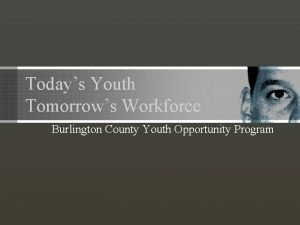 Todays Youth Tomorrows Workforce Burlington County Youth Opportunity