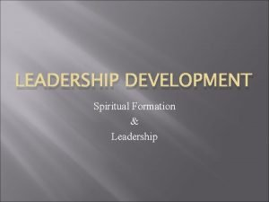 LEADERSHIP DEVELOPMENT Spiritual Formation Leadership Leadership Development Definition