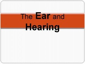 Ear and Hearing The The Ear How the