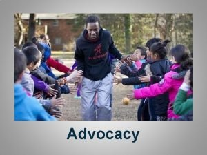 Advocacy Advocacy Must Do Have an Advocacy Committee