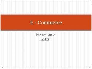 E Commerce Pertemuan 2 AMIS E Commerce Lingkungan
