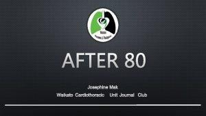 AFTER 80 JOSEPHINE MAK WAIKATO CARDIOTHORACIC UNIT JOURNAL