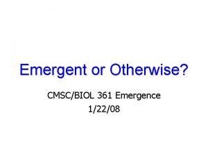 Emergent or Otherwise CMSCBIOL 361 Emergence 12208 Emergent
