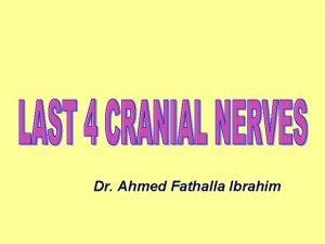Dr Ahmed Fathalla Ibrahim LAST 4 CRANIAL NERVES