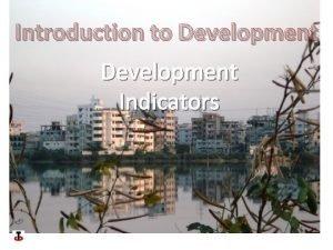 Introduction to Development Indicators Development Indicators Development indicators