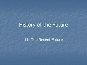 History of the Future 11 The Recent Future
