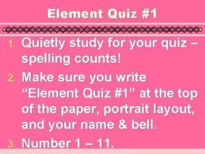 Element Quiz 1 Quietly study for your quiz