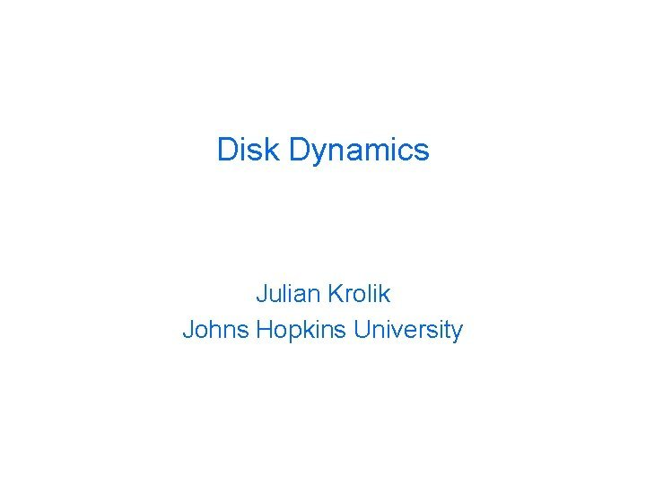 Disk Dynamics Julian Krolik Johns Hopkins University Central