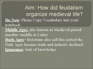 Aim How did feudalism organize medieval life Do