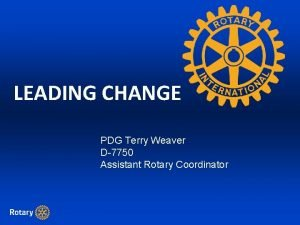 LEADING CHANGE PDG Terry Weaver D7750 Assistant Rotary