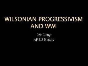 WILSONIAN PROGRESSIVISM AND WWI Mr Long AP US