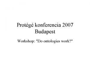 Protg konferencia 2007 Budapest Workshop Do ontologies work
