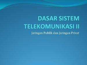 DASAR SISTEM TELEKOMUNIKASI II Jaringan Publik dan Jaringan