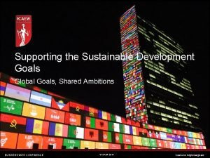 Supporting the Sustainable Development Goals Global Goals Shared