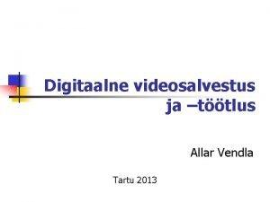 Digitaalne videosalvestus ja ttlus Allar Vendla Tartu 2013