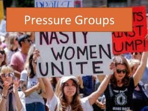 Pressure Groups A pressure group is an organisation