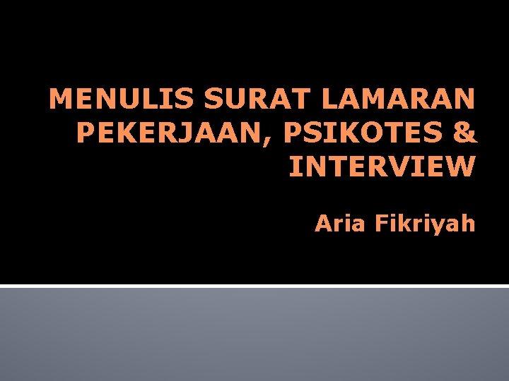 MENULIS SURAT LAMARAN PEKERJAAN PSIKOTES INTERVIEW Aria Fikriyah